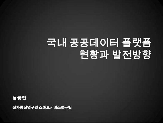 국내 공공데이터 플랫폼             현황과 발전방향남궁현전자통신연구원 스마트서비스연구팀