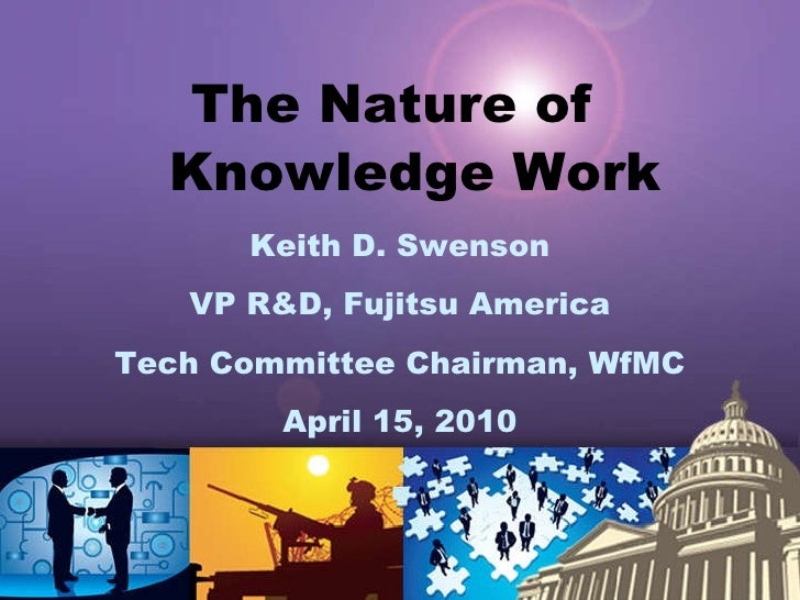 <ul><li>The Nature of  Knowledge Work </li></ul><ul><li>Keith D. Swenson </li></ul><ul><li>VP R&D, Fujitsu America </li></...