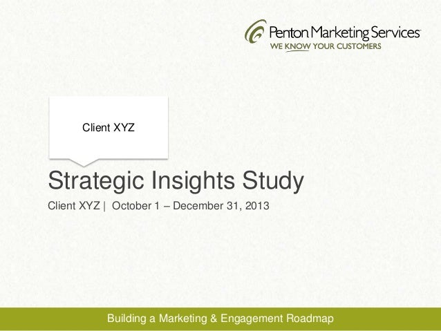 Strategic Insights Study Client XYZ | October 1 – December 31, 2013 Client XYZ Building a Marketing & Engagement Roadmap