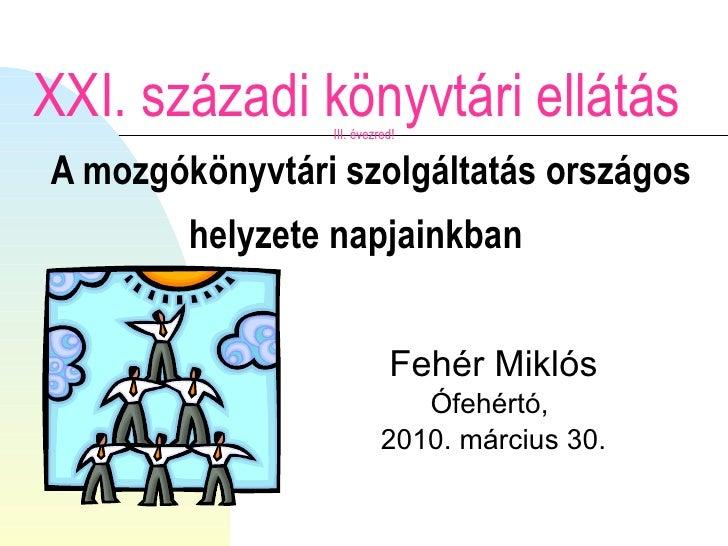 XXI. századi könyvtári ellátás  III. évezred!   A mozgókönyvtári szolgáltatás országos helyzete napjainkban   Fehér Miklós...