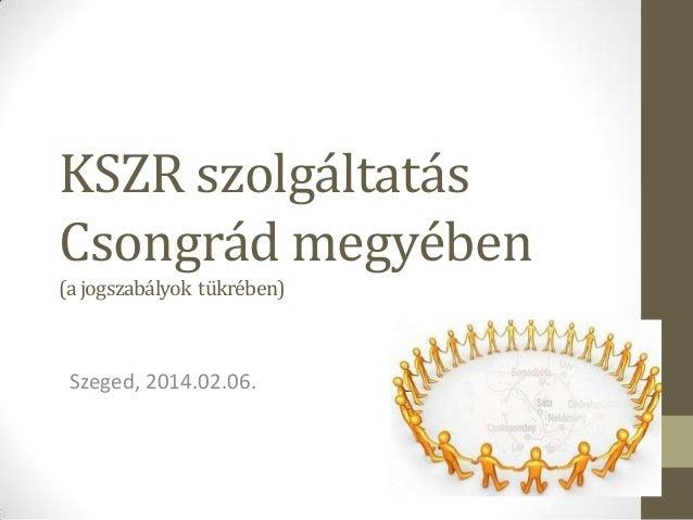 KSZR szolgáltatás Csongrád megyében (a jogszabályok tükrében)  Szeged, 2014.02.06.