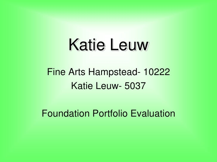 Katie Leuw<br />Fine Arts Hampstead- 10222<br />Katie Leuw- 5037<br />Foundation Portfolio Evaluation <br />