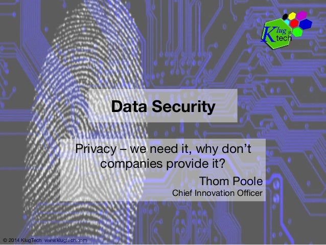 © 2014 KlugTech www.klugtech.com Data Security Privacy – we need it, why don't companies provide it? Thom Poole Chief Inn...