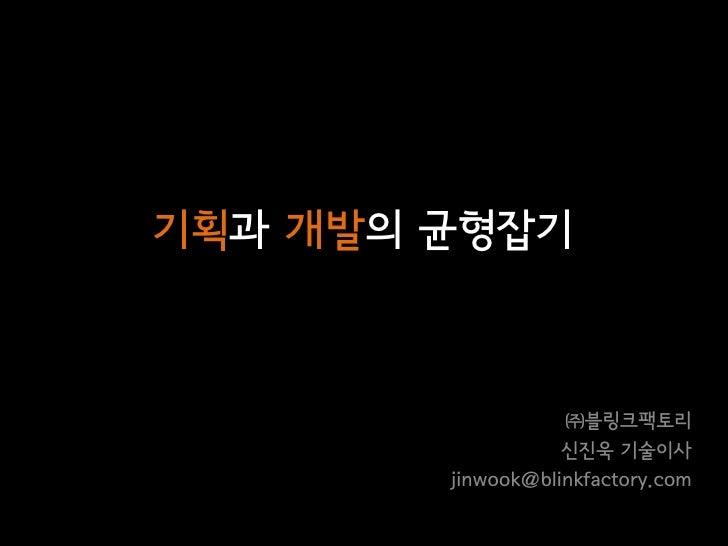 기획과 개발의 균형잡기                       ㈜블링크팩토리                    신진욱 기술이사         jinwook@blinkfactory.com