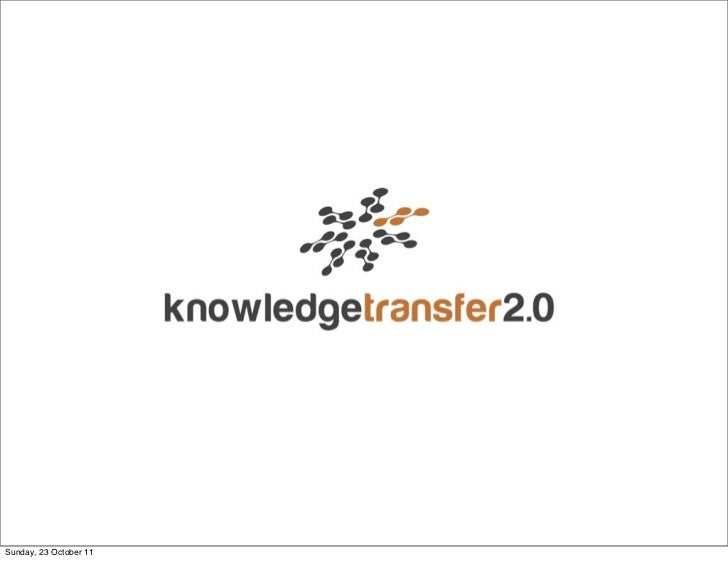 Knowledge Transfer2.0Sunday, 23 October 11