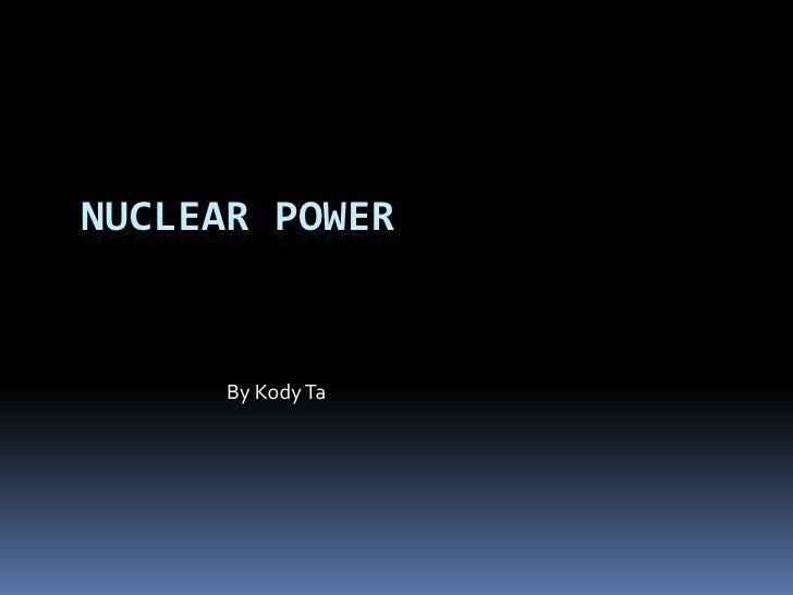 Nuclear power<br />By Kody Ta<br />