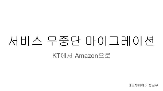 서비스 무중단 마이그레이션 KT에서 Amazon으로 애드투페이퍼 방신우
