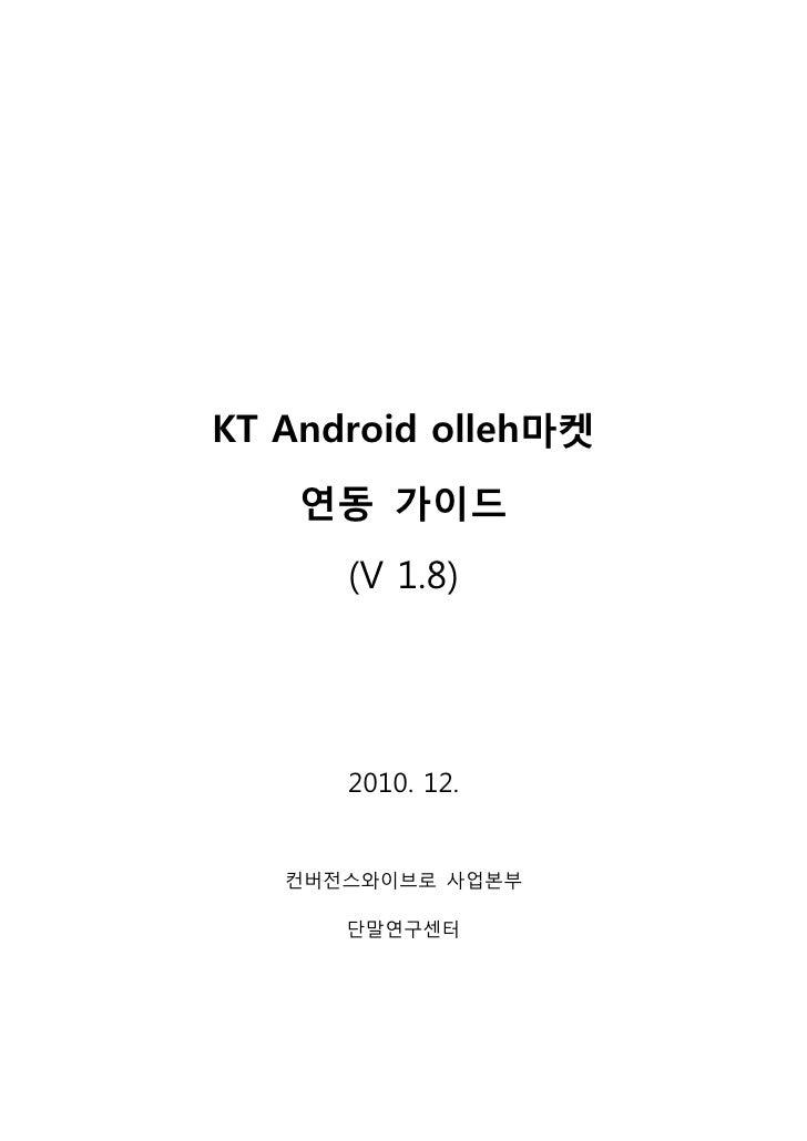 KT Android olleh마켓    연동 가이드      (V 1.8)      2010. 12.   컨버전스와이브로 사업본부      단말연구센터