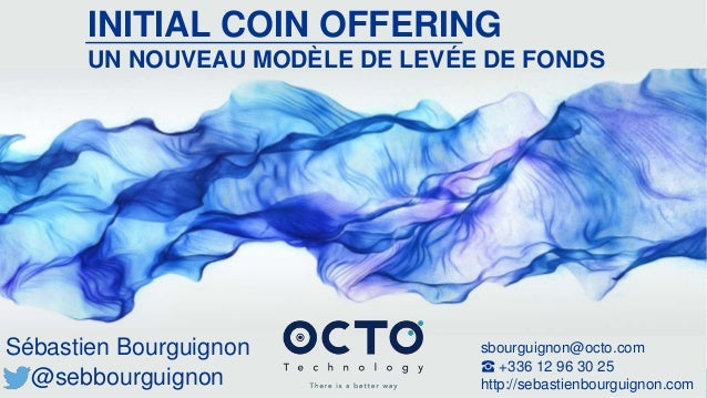 OCTO © 2017 - Reproduction interdite sans autorisation écrite préalable THERE IS A BETTER WAY INITIAL COIN OFFERING UN NOU...