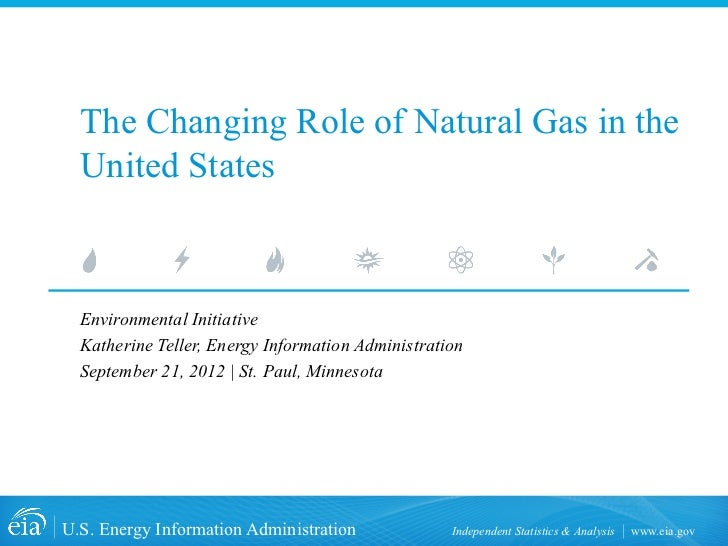 The Changing Role of Natural Gas in the  United States  Environmental Initiative  Katherine Teller, Energy Information Adm...