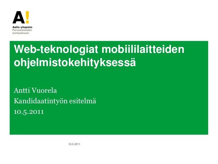 Web-teknologiat mobiililaitteidenohjelmistokehityksessäAntti VuorelaKandidaatintyön esitelmä10.5.2011               10.5.2...