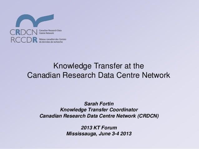 Sarah FortinKnowledge Transfer CoordinatorCanadian Research Data Centre Network (CRDCN)2013 KT ForumMississauga, June 3-4 ...