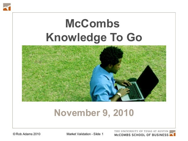 © Rob Adams 2010 Market Validation - Slide 1 McCombs Knowledge To Go November 9, 2010