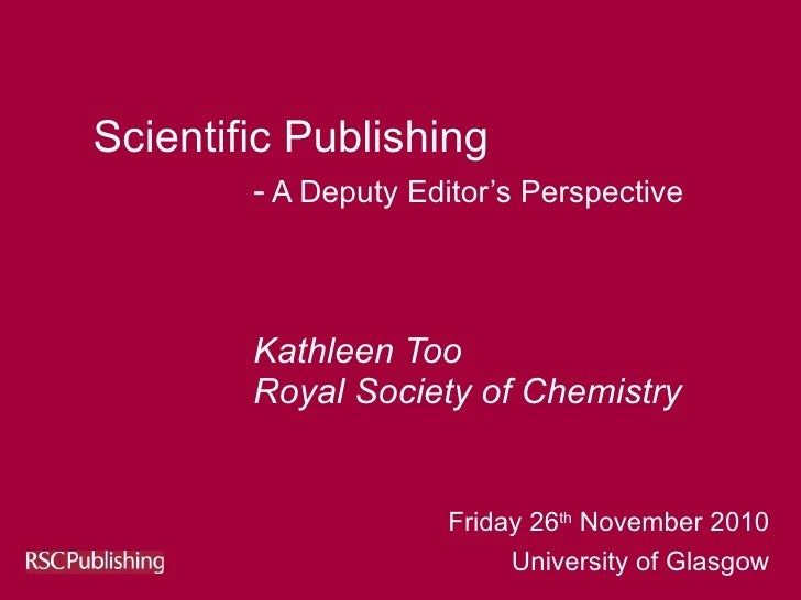 Scientific Publishing  -  A Deputy Editor's Perspective     Kathleen Too Royal Society of Chemistry Friday 26 th  November...