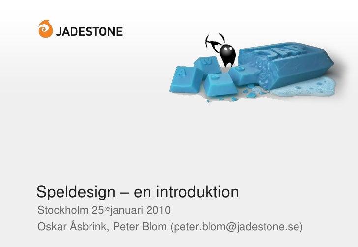 Speldesign – en introduktion<br />Stockholm 25:ejanuari 2010<br />Oskar Åsbrink, Peter Blom (peter.blom@jadestone.se)<br />
