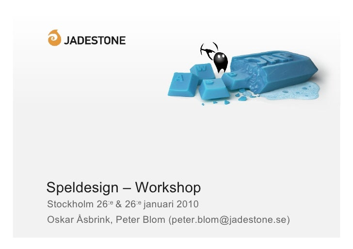 Speldesign – Workshop Stockholm 26:e & 26:e januari 2010 Oskar Åsbrink, Peter Blom (peter.blom@jadestone.se)