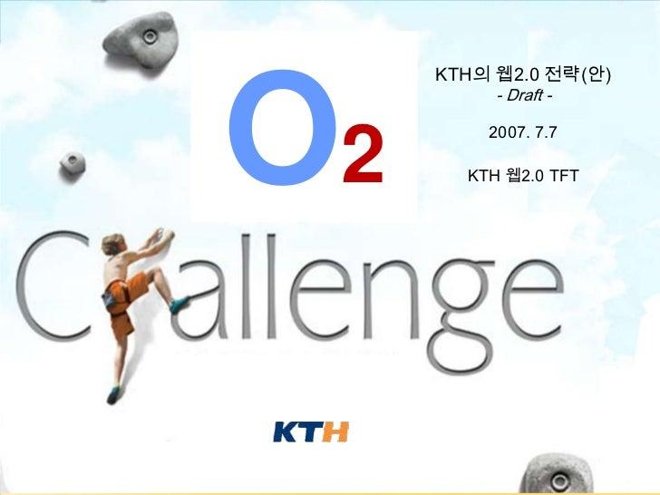 KTH의 웹2.0 전략(안)               O2                         - Draft -                        2007. 7.7                      K...