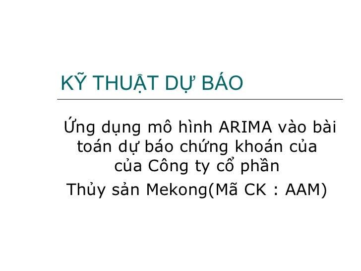 KỸ THUẬT DỰ BÁO Ứng dụng mô hình ARIMA vào bài toán dự báo chứng khoán của  của Công ty cổ phần  Thủy sản Mekong(Mã CK : A...
