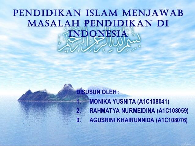 Pendidikan islam menjawab masalah Pendidikan di indonesia DISUSUN OLEH : 1. MONIKA YUSNITA (A1C108041) 2. RAHMATYA NURMEID...