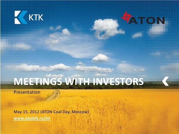 MEETINGS WITH INVESTORSPresentationMay 15, 2012 (ATON Coal Day, Moscow)www.oaoktk.ru/en