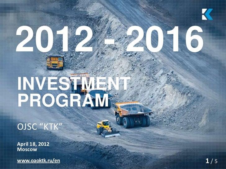 """2012 - 2016INVESTMENTPROGRAMOJSC """"KTK""""April 18, 2012Moscowwww.oaoktk.ru/en   1/5"""