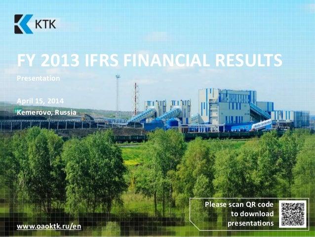 FY 2013 IFRS FINANCIAL RESULTS Presentation April 15, 2014 Kemerovo, Russia www.oaoktk.ru/en Please scan QR code to downlo...