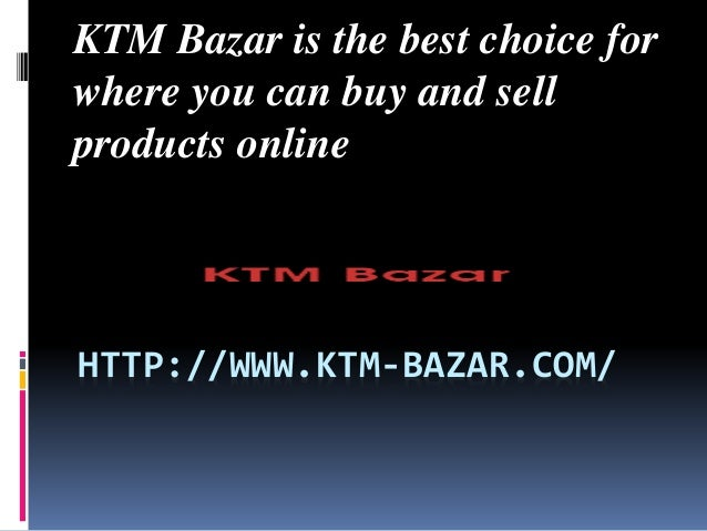 KTM Bazar is the best choice for  where you can buy and sell  products online  HTTP://WWW.KTM-BAZAR.COM/