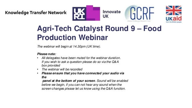 Agri-Tech Catalyst Round 9 – Food Production Webinar The webinar will begin at 14.30pm (UK time). Please note: • All deleg...