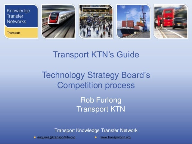 Transport KTN's Guide   Technology Strategy Board's      Competition process                             Rob Furlong      ...