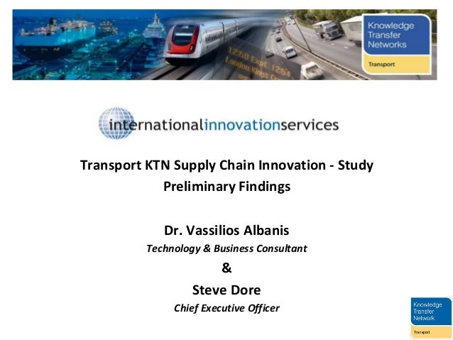 Transport KTN Supply Chain Innovation - Study Preliminary Findings Dr. Vassilios Albanis Technology & Business Consultant ...