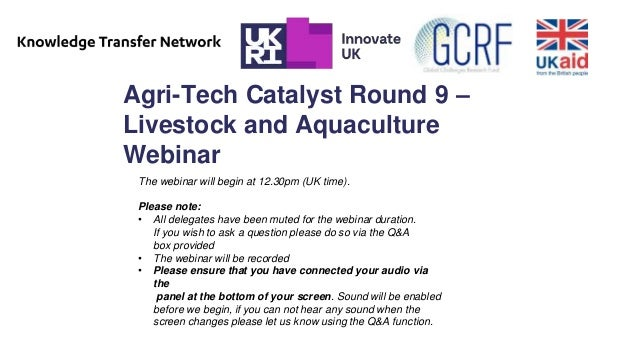 Agri-Tech Catalyst Round 9 – Livestock and Aquaculture Webinar The webinar will begin at 12.30pm (UK time). Please note: •...