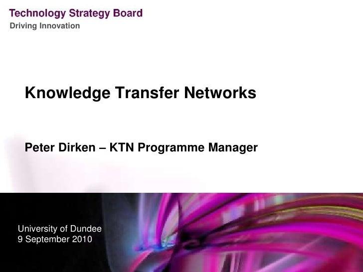 Knowledge Transfer Networks<br />Peter Dirken – KTN Programme Manager<br />University of Dundee<br />9 September 2010<br />