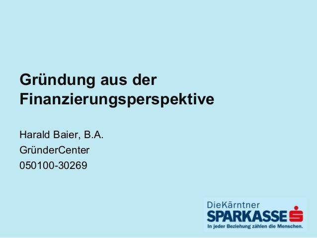 Gründung aus der Finanzierungsperspektive Harald Baier, B.A. GründerCenter 050100-30269