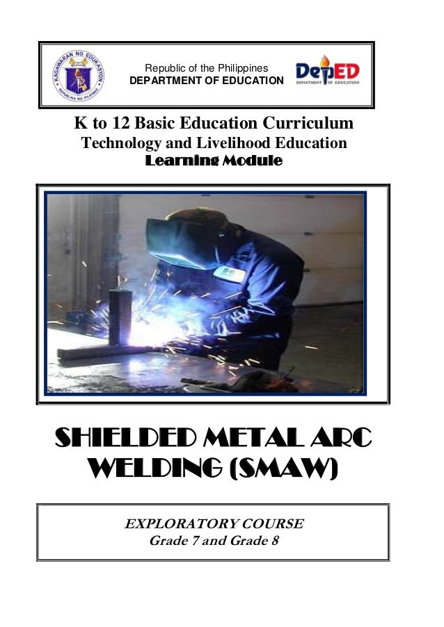 K to 12 Basic Education CurriculumTechnology and Livelihood EducationLearning ModuleSHIELDED METAL ARCWELDING (SMAW)EXPLOR...