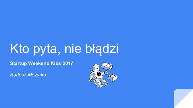 Kto pyta, nie błądzi Startup Weekend Kids 2017 Bartosz Mozyrko