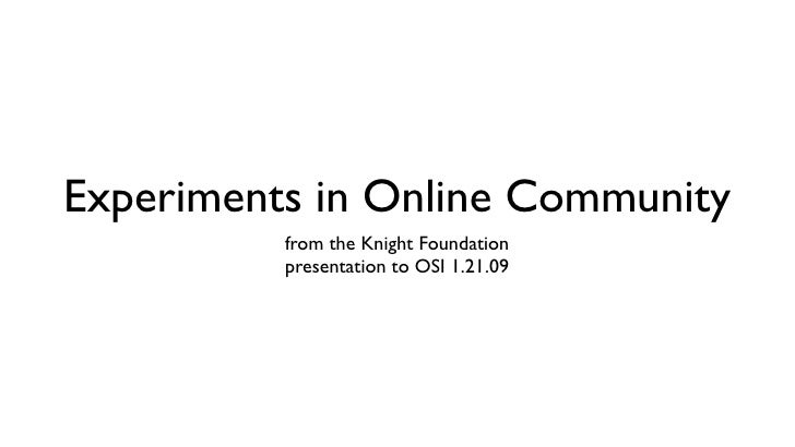 Experiments in Online Community           from the Knight Foundation           presentation to OSI 1.21.09