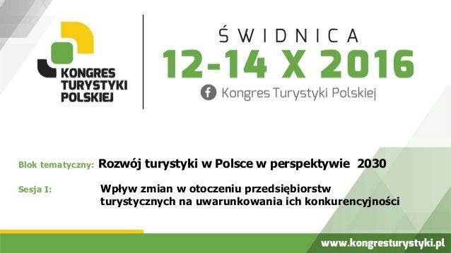Blok tematyczny: Rozwój turystyki w Polsce w perspektywie 2030 Sesja I: Wpływ zmian w otoczeniu przedsiębiorstw turystyczn...