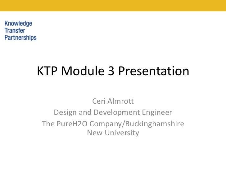 KTP Module 3 Presentation<br />Ceri Almrott<br />Design and Development Engineer<br />The PureH2O Company/Buckinghamshire ...