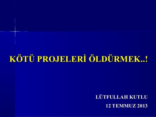 KÖTÜ PROJELERİ ÖLDÜRMEK..!KÖTÜ PROJELERİ ÖLDÜRMEK..! 12 TEMMUZ 2013 LÜTFULLAH KUTLU