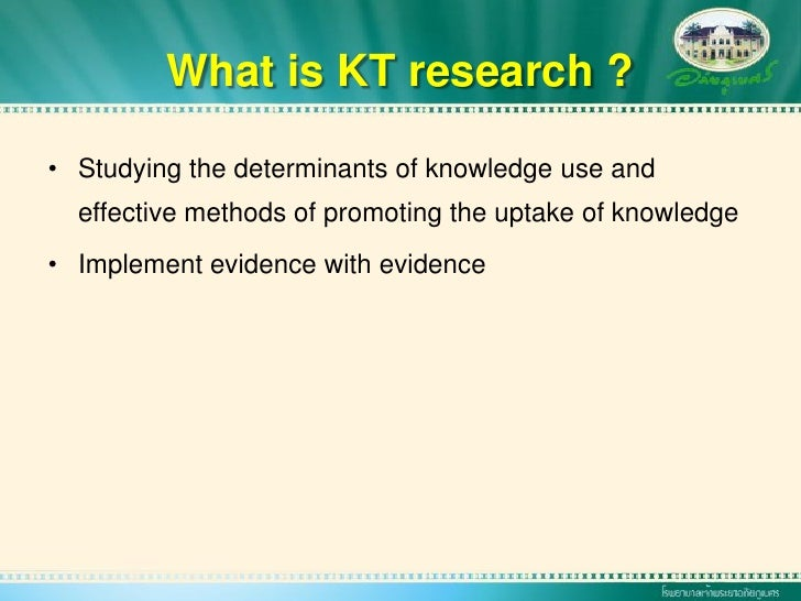 What is KT research ?  • Studying the determinants of knowledge use and   effective methods of promoting the uptake of kno...