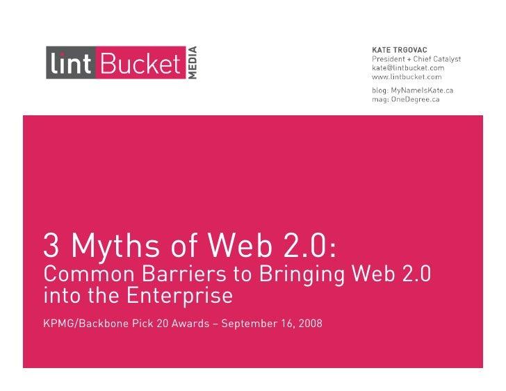 3 Myths of Web 2.0: Common Barriers to Bringing Web 2.0 into the Enterprise KPMG/Backbone Pick 20 Awards – September 16, 2...