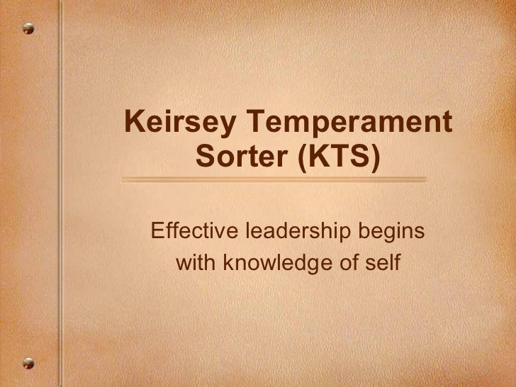 Keirsey Temperament Sorter (KTS) Effective leadership begins with knowledge of self
