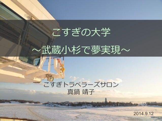 こすぎの⼤大学  〜~武蔵⼩小杉で夢実現〜~  こすぎトラベラーズサロン  真鍋 靖⼦子   2014.9.12