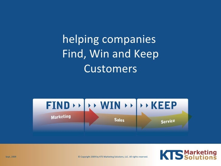 helping companies  Find, Win and Keep Customers © Copyright 2009 by KTS Marketing Solutions, LLC. All rights reserved.  Se...
