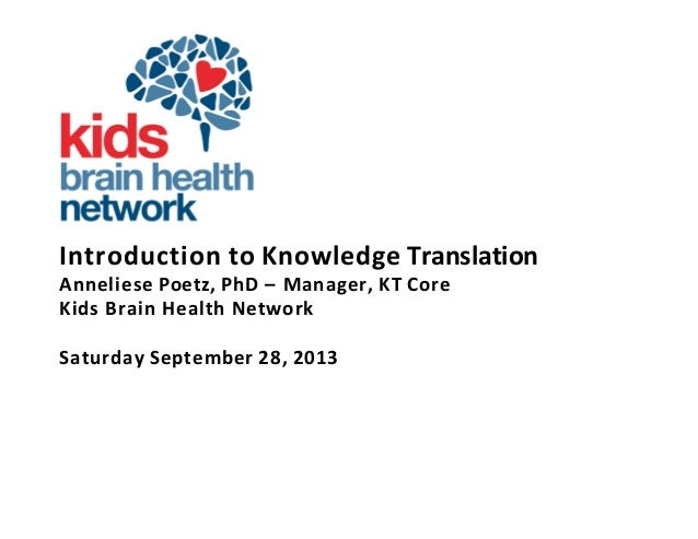 Introduction to Knowledge Translation Anneliese Poetz, PhD – Manager, KT Core Kids Brain Health Network Saturday September...