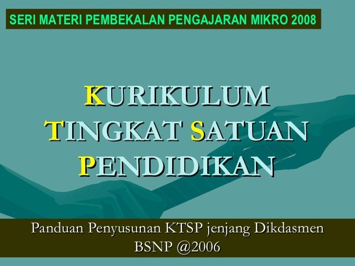 K URIKULUM  T INGKAT  S ATUAN  P ENDIDIKAN Panduan Penyusunan KTSP jenjang Dikdasmen BSNP @2006 SERI MATERI PEMBEKALAN PEN...