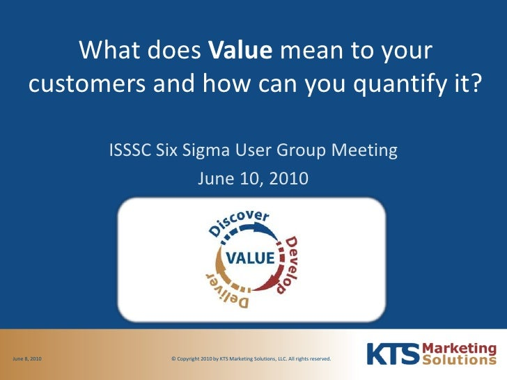 What does Value mean to your customers and how can you quantify it?<br />ISSSC Six Sigma User Group Meeting<br />June 10, ...