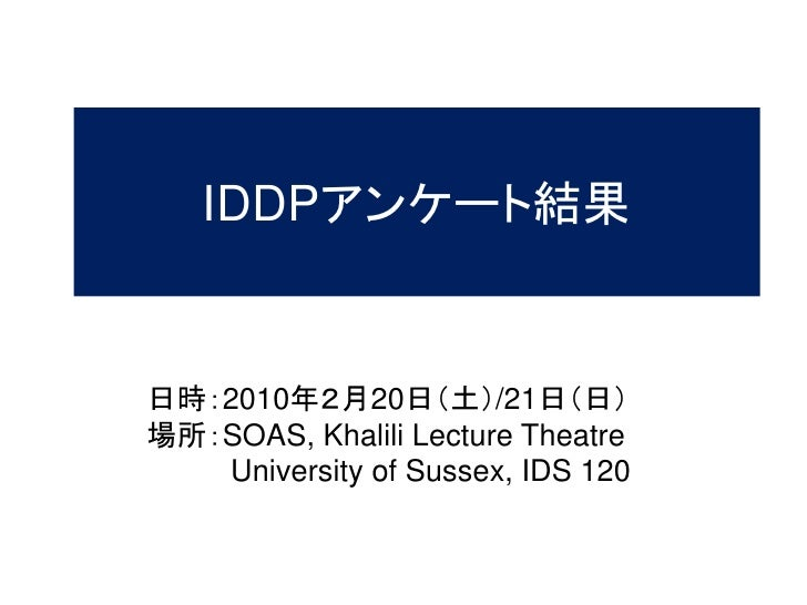 IDDPアンケート結果   日時:2010年2月20日(土)/21日(日) 場所:SOAS, Khalili Lecture Theatre    University of Sussex, IDS 120