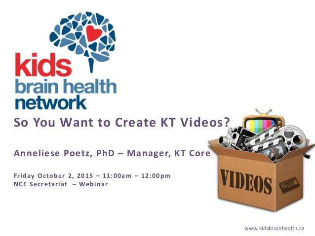 www.kidsbrainhealth.ca So You Want to Create KT Videos? Anneliese Poetz, PhD – Manager, KT Core Friday October 2, 2015 – 1...