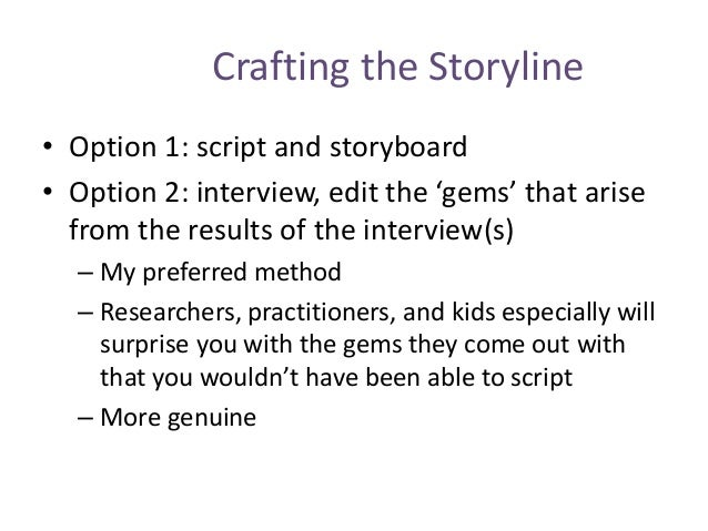 Crafting the Storyline • Option 1: script and storyboard • Option 2: interview, edit the 'gems' that arise from the result...